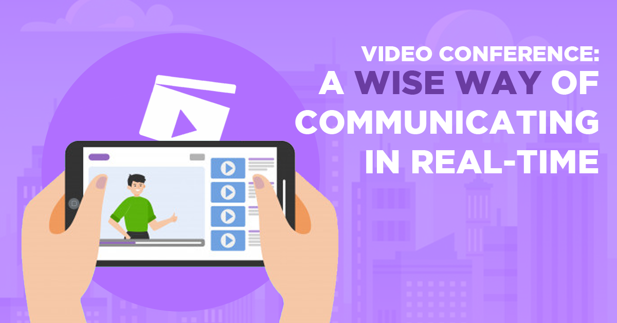 Video Conference: A Wise Way of Communicating in Real-Time